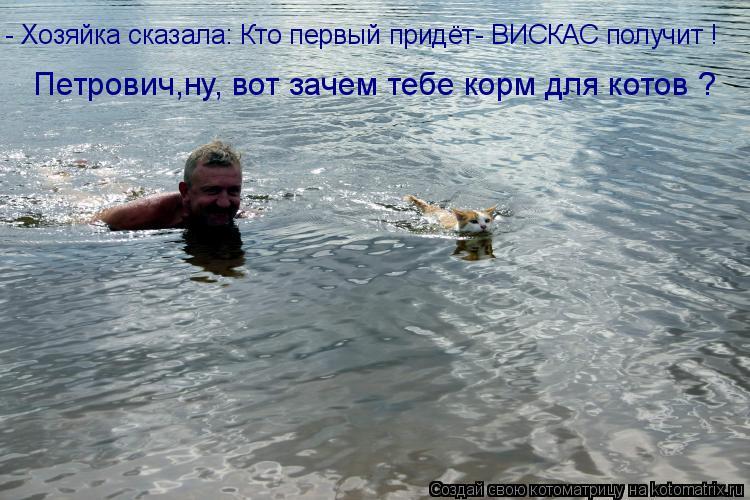 Котоматрица: - Хозяйка сказала: Кто первый придёт- ВИСКАС получит ! Петрович,ну, вот зачем тебе корм для котов ?