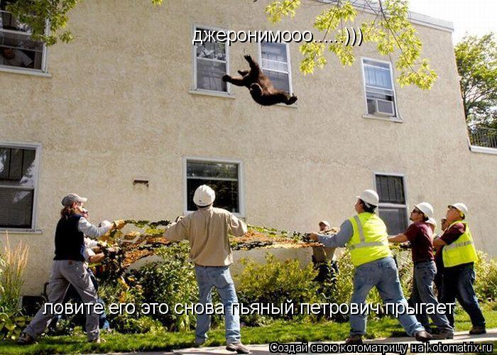 Котоматрица: джеронимооо......))) ловите его,это снова пьяный петрович прыгает