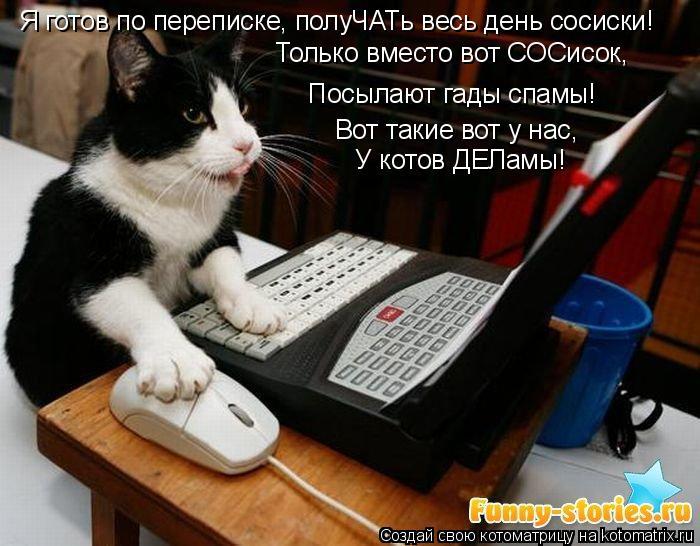 Котоматрица: Посылают гады спамы! Я готов по переписке, полуЧАТь весь день сосиски! Только вместо вот СОСисок, Вот такие вот у нас, У котов ДЕЛамы!