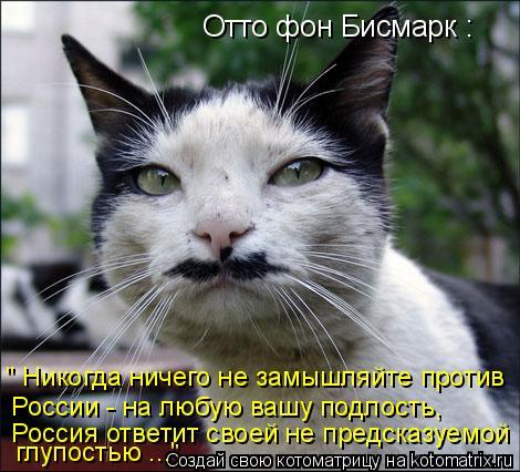 """Котоматрица: Отто фон Бисмарк : """" Никогда ничего не замышляйте против России - на любую вашу подлость,  глупостью ..."""" Россия ответит своей не предсказуемой"""