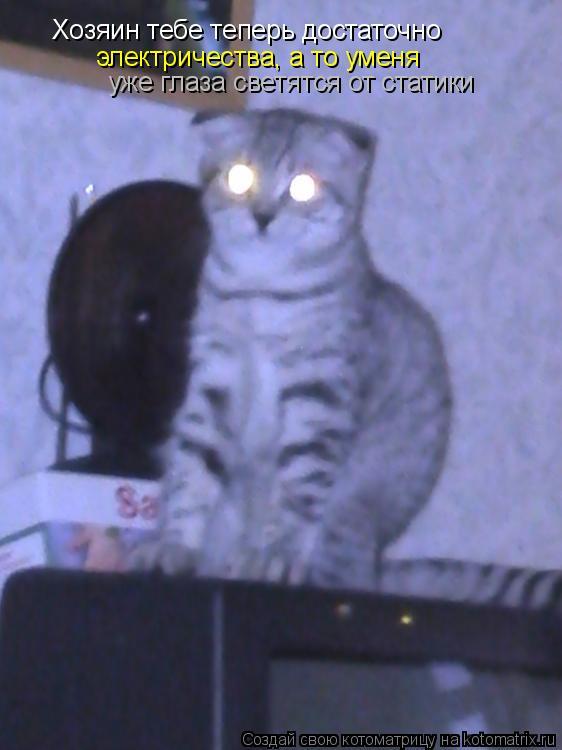 Котоматрица: Хозяин тебе теперь достаточно электричества, а то уменя уже глаза светятся от статики