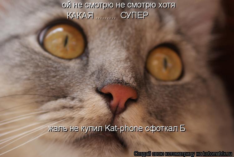 Котоматрица: ои не смотрю не смотрю хотя КАКАЯ ......... СУПЕР й жаль не купил Kat-phone сфоткал Б