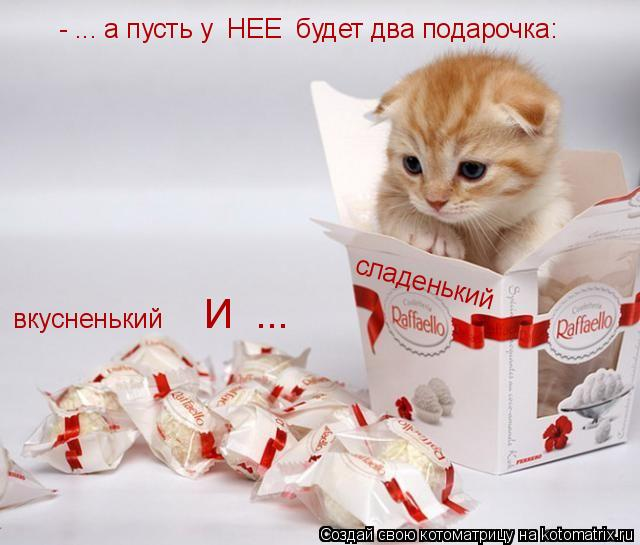 Котоматрица: вкусненький И  ... сладенький - ... а пусть у  НЕЕ  будет два подарочка: