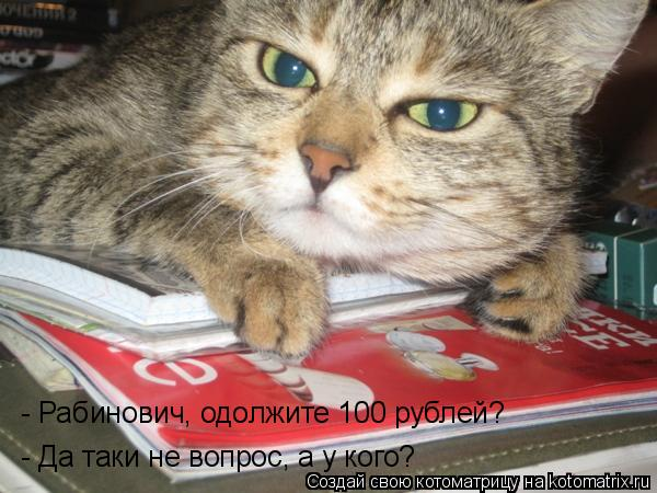Котоматрица: - Рабинович, одолжите 100 рублей? - Да таки не вопрос, а у кого?