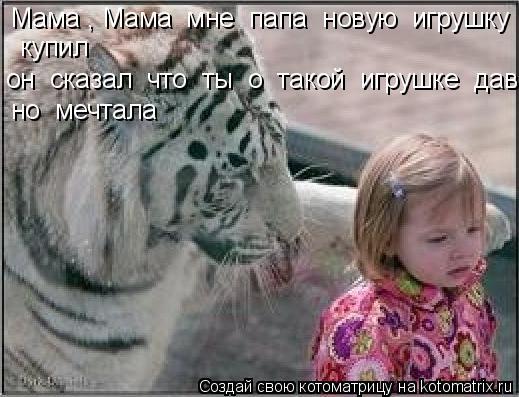 Котоматрица: Мама , Мама  мне  папа  новую  игрушку   купил он  сказал  что  ты  о  такой  игрушке  давно  мечтала но  мечтала
