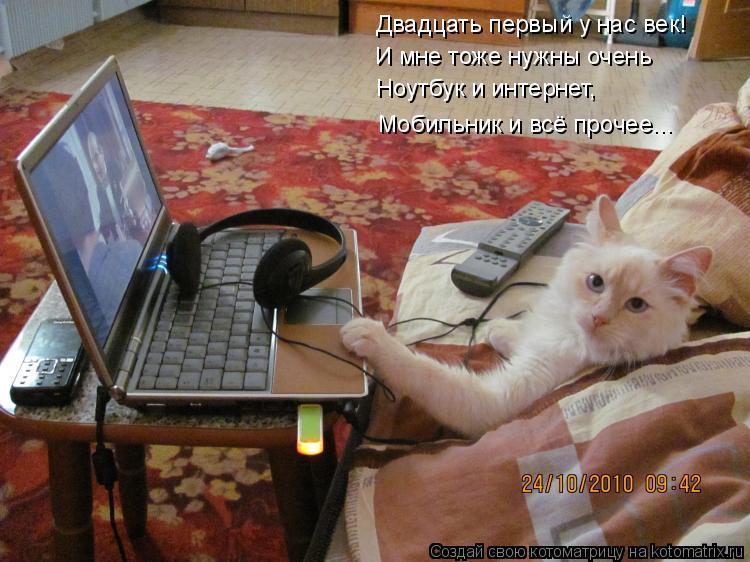 Котоматрица: Двадцать первый у нас век! И мне тоже нужны очень Ноутбук и интернет, Мобильник и всё прочее...