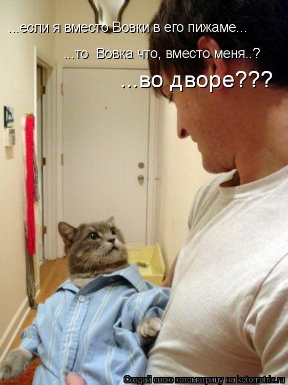 Котоматрица: ...то  Вовка что, вместо меня..? ...если я вместо Вовки в его пижаме... ...во дворе???