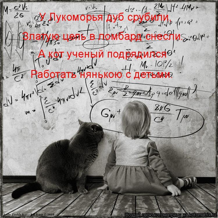 Котоматрица: У Лукоморья дуб срубили,  Златую цепь в ломбард снесли. А кот ученый подрядился Работать нянькою с детьми.