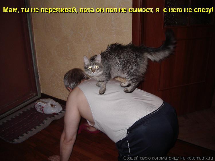 Мам, ты не переживай, пока он пол не вымоет, я  с него не слезу! Мам,