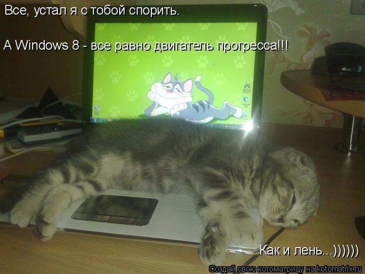 Котоматрица: Все, устал я с тобой спорить. А Windows 8 - все равно двигатель прогресса!!! Как и лень...))))))