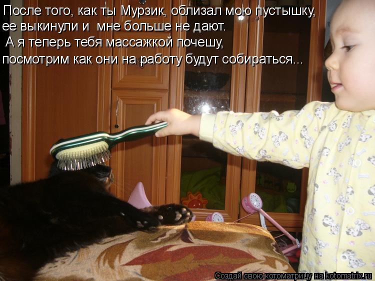 Котоматрица: После того, как ты Мурзик, облизал мою пустышку, ее выкинули и  мне больше не дают. А я теперь тебя массажкой почешу,  посмотрим как они на раб