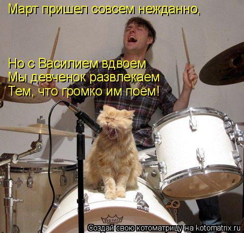 Котоматрица: Март пришел совсем нежданно, Но с Василием вдвоем Мы девченок развлекаем Тем, что громко им поём!
