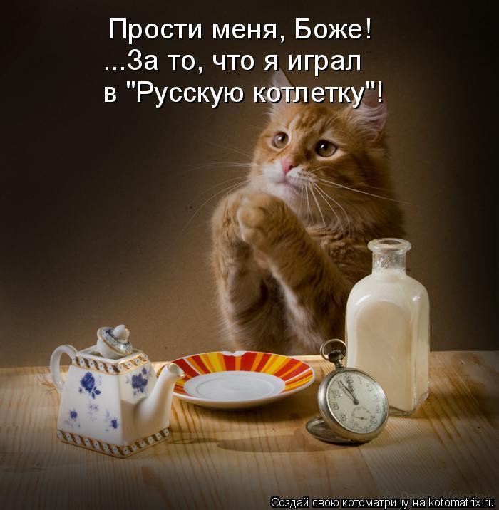 """Котоматрица: Прости меня, Боже! ...За то, что я играл в """"Русскую котлетку""""!"""