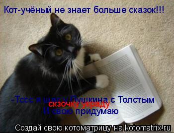 Котоматрица: Кот-учёный не знает больше сказок!!! -Тссс я щас у Пушкина с Толстым И свою придумаю скзочку украду