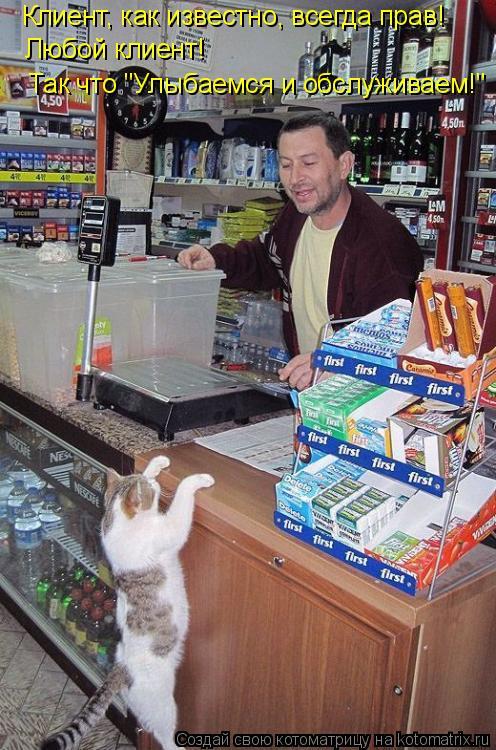 """Котоматрица: Клиент, как известно, всегда прав! Любой клиент! Так что """"Улыбаемся и обслуживаем!"""""""