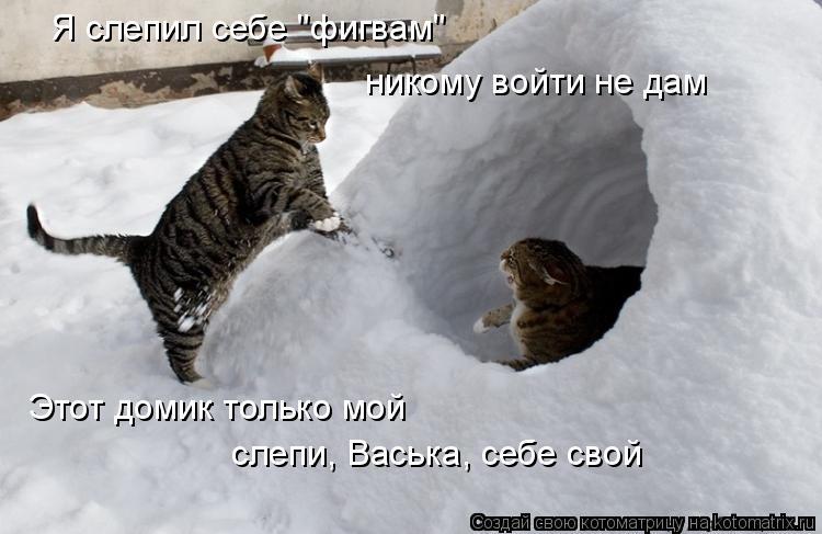 """Котоматрица: Я слепил себе """"фигвам""""  никому войти не дам Этот домик только мой слепи, Васька, себе свой"""