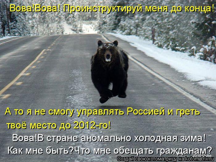 Котоматрица: Вова!Вова! Проинструктируй меня до конца! А то я не смогу управлять Россией и греть  твоё место до 2012-го! Вова!В стране аномально холодная зим