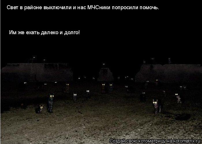 Котоматрица: Свет в районе выключили и нас МЧСники попросили помочь. Им же ехать далеко и долго!