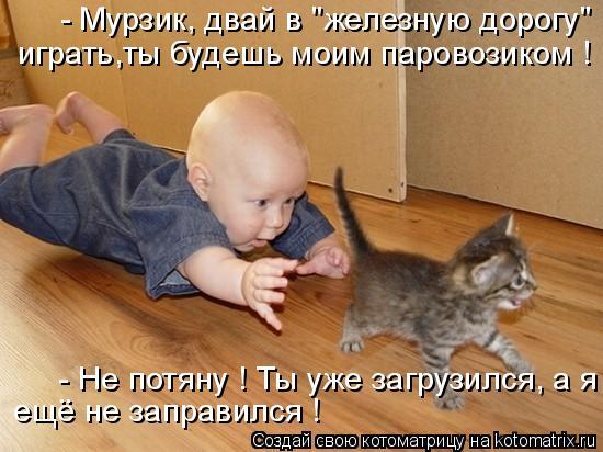 """Котоматрица: - Мурзик, двай в """"железную дорогу"""" играть,ты будешь моим паровозиком ! - Не потяну ! Ты уже загрузился, а я  ещё не заправился !"""
