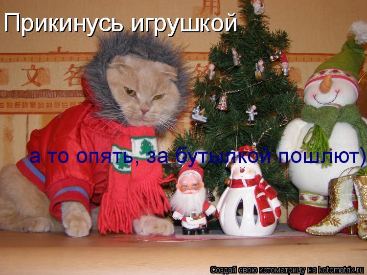 Котоматрица: Прикинусь игрушкой      а то опять, за бутылкой пошлют)))
