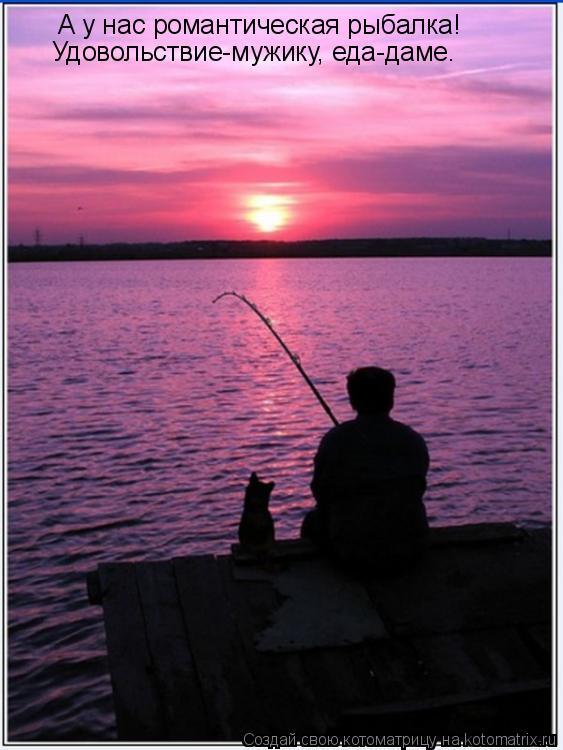 Котоматрица: А у нас романтическая рыбалка! Удовольствие-мужику, еда-даме.