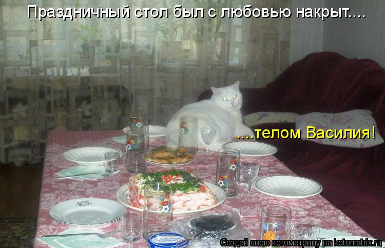 Праздничный стол был с любовью накрыт.... ....телом Василия!