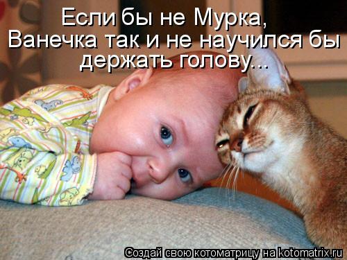 Котоматрица: Если бы не Мурка,  Ванечка так и не научился бы держать голову...