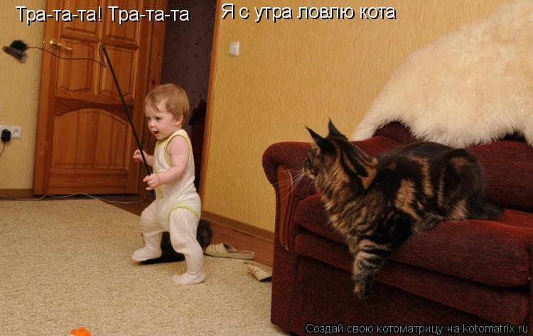 Тра-та-та! Тра-та-та Я с утра ловлю кота