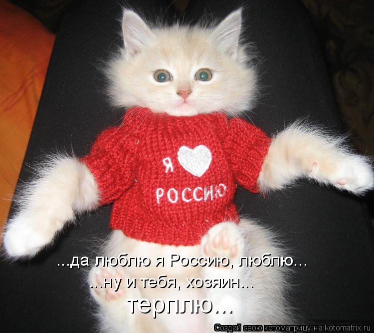 Котоматрица: ...да люблю я Россию, люблю... ...ну и тебя, хозяин... терплю...
