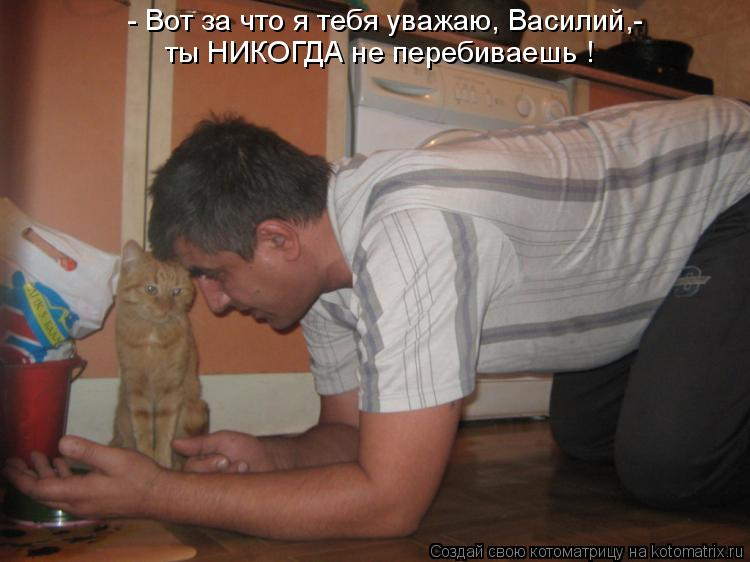 Котоматрица: - Вот за что я тебя уважаю, Василий,- ты НИКОГДА не перебиваешь !
