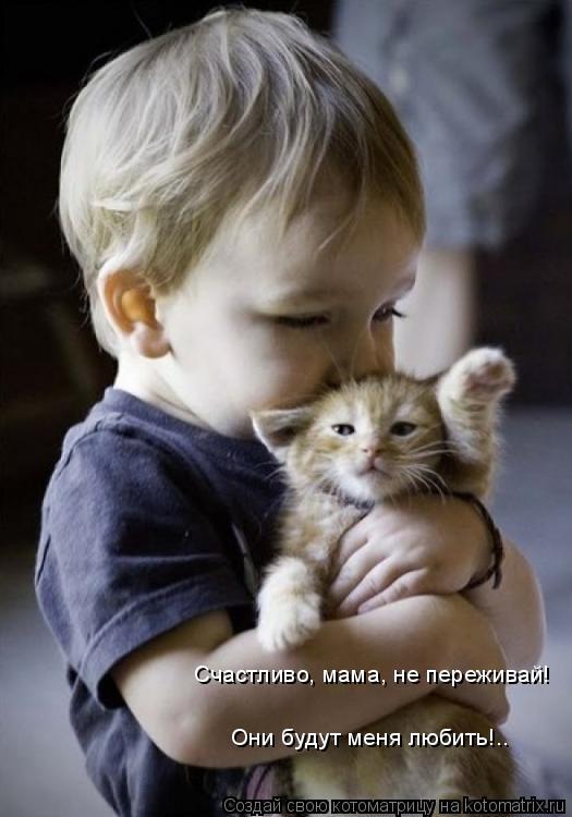 Котоматрица: Счастливо, мама, не переживай! Они будут меня любить!..