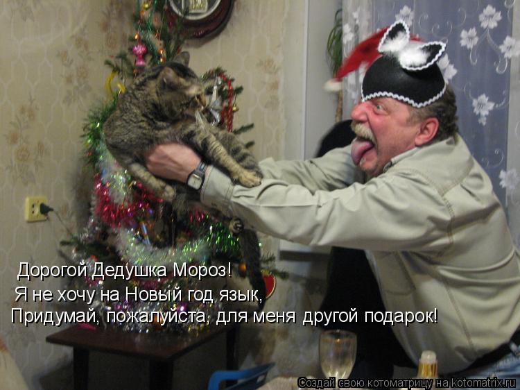 Котоматрица: Дорогой Дедушка Мороз! Я не хочу на Новый год язык, Придумай, пожалуйста, для меня другой подарок!