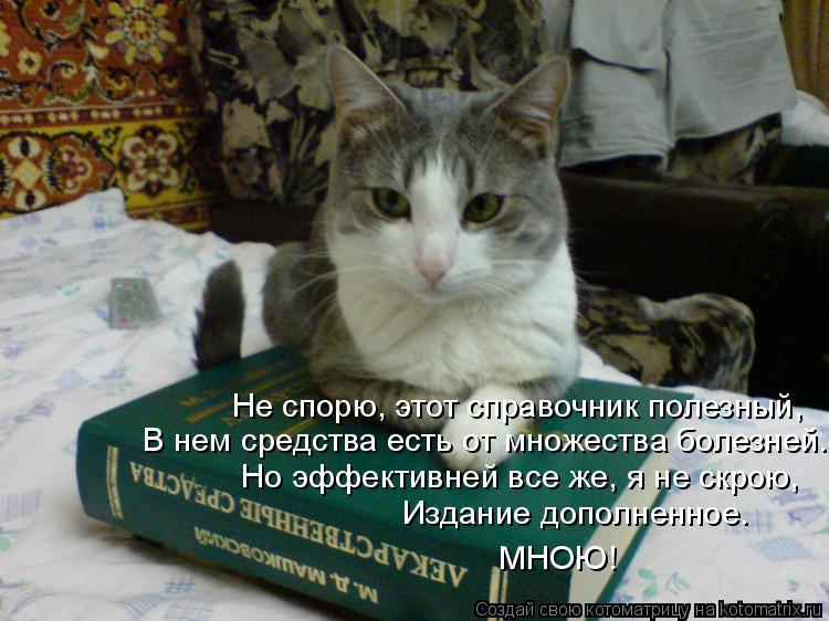 Котоматрица: Не спорю, этот справочник полезный,  В нем средства есть от множества болезней.  Но эффективней все же, я не скрою,  Издание дополненное.    МНО