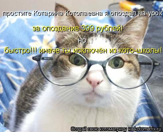 Котоматрица: простите Котарина Котолаевна я опоздал на урок за опоздание 399 рублей! быстро!!! иначе ты исключён из кото-школы! но...