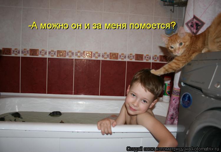 Котоматрица: -А можно он и за меня помоется?