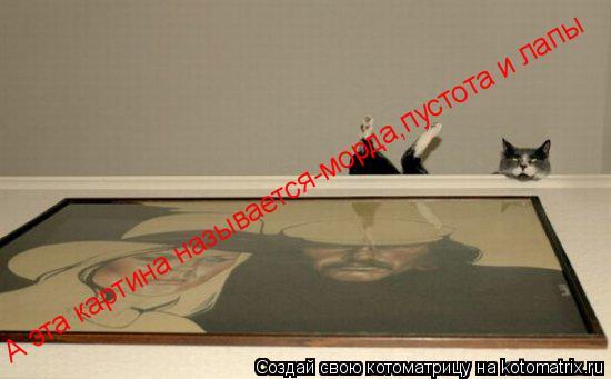 Котоматрица: А эта картина называется-морда,пустота и лапы