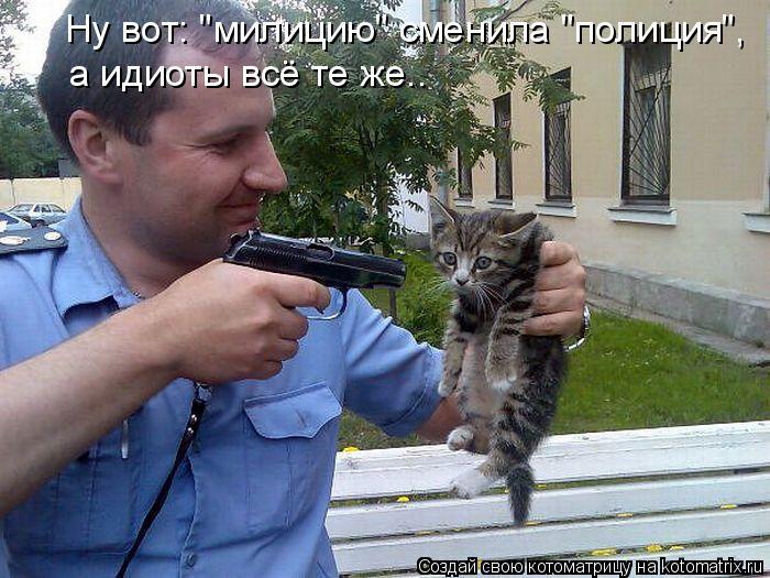 """Котоматрица: Ну вот: """"милицию"""" сменила """"полиция"""", а идиоты всё те же.."""