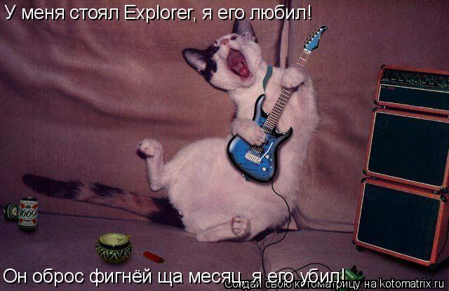 Котоматрица: У меня стоял Explorer, я его любил! Он оброс фигнёй ща месяц, я его убил!