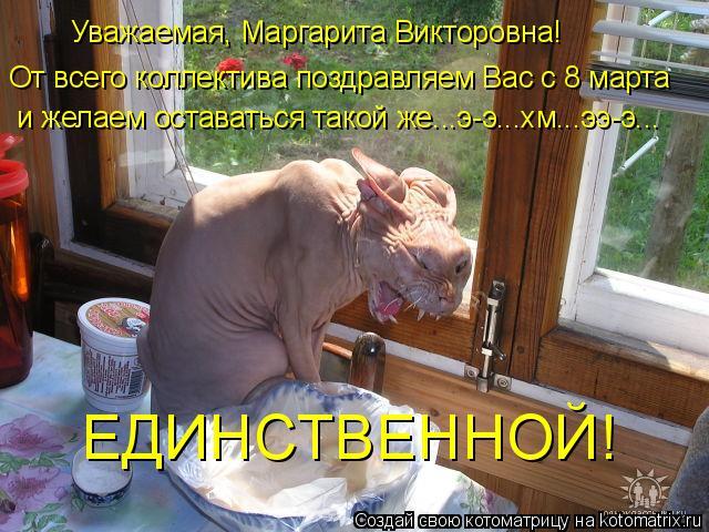 Котоматрица: От всего коллектива поздравляем Вас с 8 марта и желаем оставаться такой же...э-э...хм...ээ-э... ЕДИНСТВЕННОЙ! Уважаемая, Маргарита Викторовна!