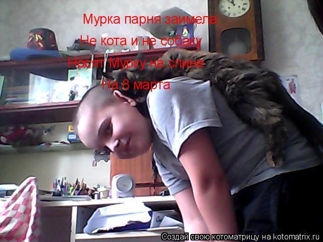 Котоматрица: Мурка парня заимела  Не кота и не собаку  Носят Мурку на спине  На 8 марта