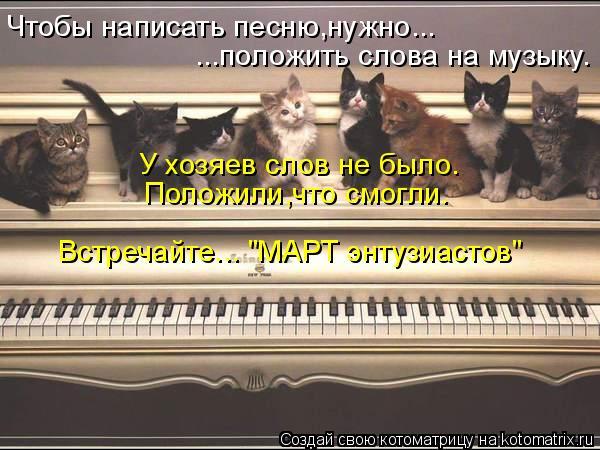 """Котоматрица: Чтобы написать песню,нужно... ...положить слова на музыку. Положили,что смогли. У хозяев слов не было. Встречайте... """"МАРТ энтузиастов"""""""
