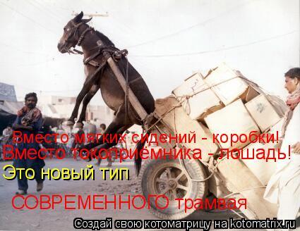 Котоматрица: Это новый тип  СОВРЕМЕННОГО трамвая Вместо токоприёмника - лошадь! Вместо токоприёмника - лошадь! Вместо мягких сидений - коробки!