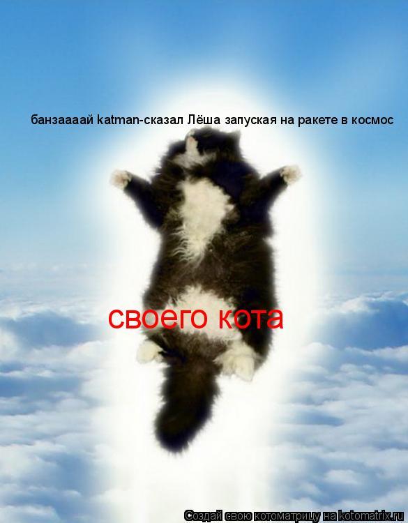 Котоматрица: банзаааай katman-сказал Лёша запуская на ракете в космос своего кота