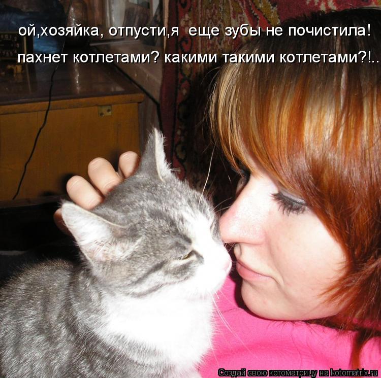 Котоматрица: ой,хозяйка, отпусти,я  еще зубы не почистила! пахнет котлетами? какими такими котлетами?!...