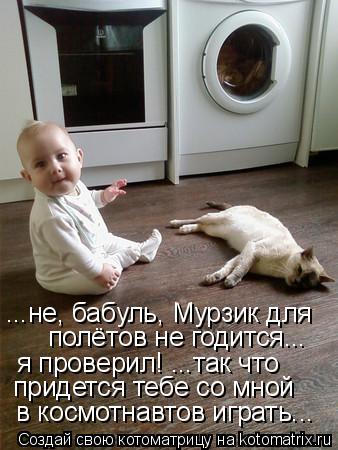 Котоматрица: ...не, бабуль, Мурзик для  полётов не годится... я проверил! ...так что придется тебе со мной  в космотнавтов играть...