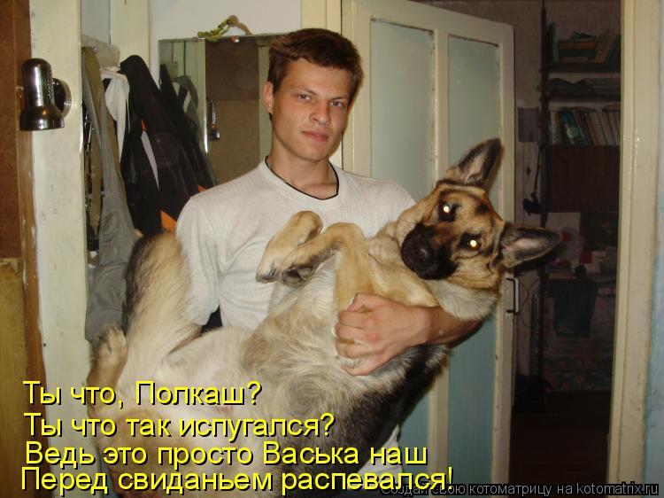 Котоматрица: Ты что, Полкаш? Ты что так испугался? Ведь это просто Васька наш Перед свиданьем распевался!