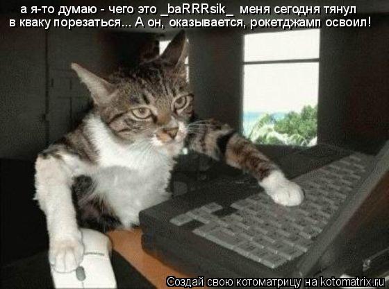 Котоматрица: а я-то думаю - чего это _baRRRsik_  меня сегодня тянул в кваку порезаться... А он, оказывается, рокетджамп освоил!