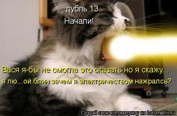 Котоматрица: дубль 13 Начали! Вася я-бы не смогла это сказать но я скажу... я лю...ой блин зачем я электричеством нажралсь?