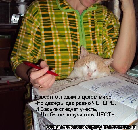 Котоматрица: Известно людям в целом мире,  Что дважды два равно ЧЕТЫРЕ. И Ваське следует учесть, Чтобы не получилось ШЕСТЬ.