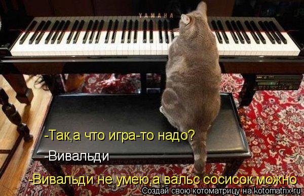 Котоматрица: -Так,а что игра-то надо? -Вивальди -Вивальди не умею,а вальс сосисок,можно